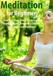 Meditation for Beginners – How to Relieve Stress, Anxiety and Depression and Return to a State of Inner Peace and Happiness
