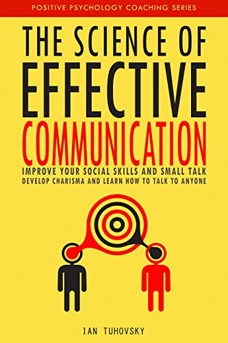 The Science of Effective Communication: Improve Your Social Skills and Small Talk, Develop Charisma and Learn How to Talk to Anyone Book Cover