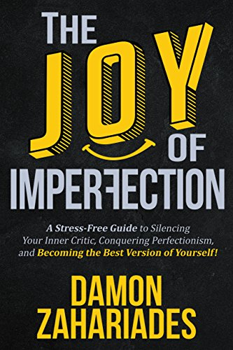 The Joy Of Imperfection: A Stress-Free Guide To Silencing Your Inner Critic, Conquering Perfectionism, and Becoming The Best Version Of Yourself! (Bargain Book $0.99)