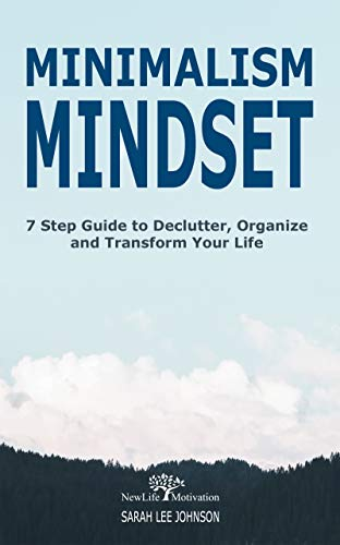 Minimalism Mindset: Declutter, Organize and Transform Your Life 7 Step Guide (Organizing, Japanese Art of Minimalism, Success, Productivity, Life, Clean, … Home, Mind, Habit, Stress-Free, Freedom)