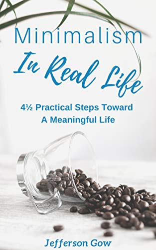 Minimalism in Real Life: 4½ Practical Steps Towards a Meaningful Life