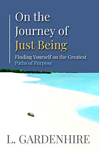 On the Journey of Just Being: Finding Yourself on The Greatest Paths of Purpose