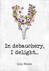 In debauchery, I delight…