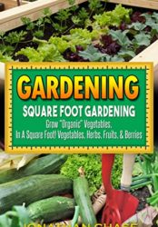 "Gardening: Square Foot Gardening – Grow ""Organic Vegetables"", Delicious Fruits, And Fresh Herbs In Your Back Yard!"