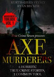 Axe Murderers: 6 Horrific True Crime Stories, 1 Common Tool (Murderer's Toolbox)