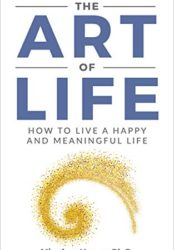 The Art Of Life: How To Live A Happy And Meaningful Life (The Art Of Life Series: Being, Seeing, Doing, Routinizing, Transforming Book 1)