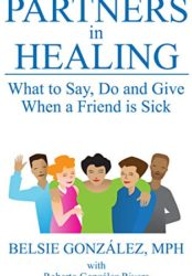 Partners in Healing: What to Say, Do and Give When a Friend is Sick