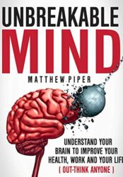 Unbreakable Mind: Understand Your Brain To Improve Your Health, Work And Your Life (OUT-THINK ANYONE)
