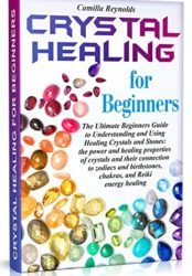 Crystal Healing for Beginners: The Ultimate Beginners Guide to Understanding and Using Healing Crystals and Stones