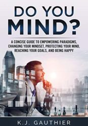 Do You Mind? A concise guide to empowering paradigms, changing your mindset, protecting your mind, reaching your goals, and being happy