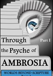 Through the Psyche of Ambrosia: Part I (Worlds Beyond Scripture Book 1)