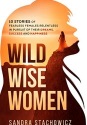 Wild Wise Women: 10 Stories of Fearless Females Relentless in Pursuit of Their Dreams, Success and Happiness (Never Give Up Stories) (Bargain Book)