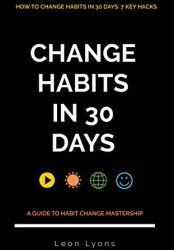 7 Habit Hacks in 30 days: A Guide How To Change Habits: Secrets to highly effective productive successful people in life