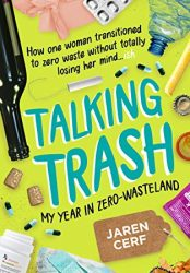 Talking Trash: My Year In Zero-Wasteland, How One Woman Transitioned to Zero Waste Without Totally Losing Her Mind