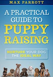 A Practical Guide to Puppy Raising: Nurture Your Dog the Ideal Way (Furry Friends Series Book 1)