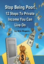 Stop Being Poor! : 12 Steps To Private Income You Can Live On
