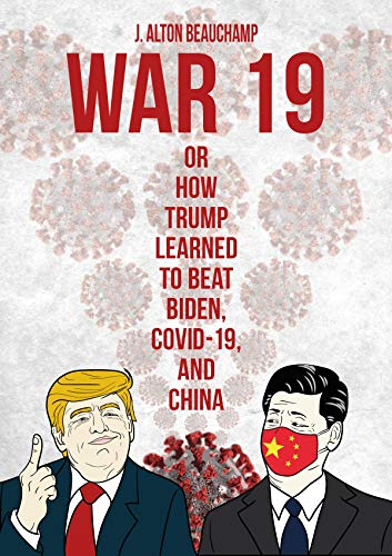 War 19 Trump vs. China: Or How Trump Learned to Beat Biden, COVID-19 and China - ASIN B08GG9XRHF