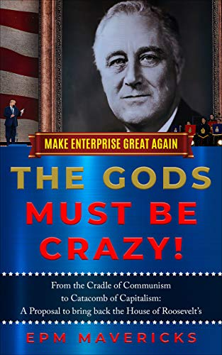 Make Enterprise Great Again: The Gods Must Be Crazy!: Cradle of Communism to Catacomb of Capitalism: A Proposal to bring back the House of Roosevelt's - ASIN B08BJ9WH65