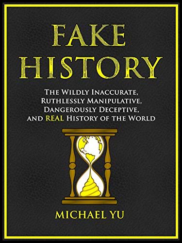Fake History: The Wildly Inaccurate, Ruthlessly Manipulative, Dangerously Deceptive, and REAL History of the World - ASIN B08K3FHG68